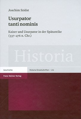 Ursupator Tanti Nominis: Kaiser Und Ursupator in Der Spatantike (337-476 N. Chr.) Joachim Szidat