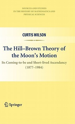 The Hill-Brown Theory of the Moon s Motion: Its Coming-To-Be and Short-Lived Ascendancy (1877-1984) Curtis Wilson