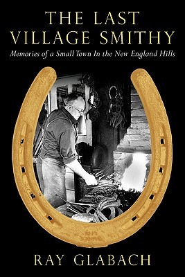 The Last Village Smithy: Memories of a Small Town in the New England Hills Ray Glabach