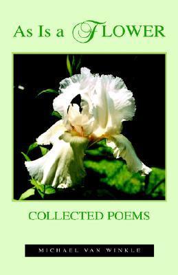 As Is a Flower: Collected Poems Michael Van Winkle by Michael Van Winkle