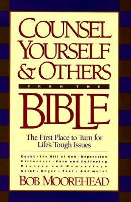 Counsel Yourself...from the Bible: The First Place to Turn for Lifes Tough Issues  by  Bob Moorehead