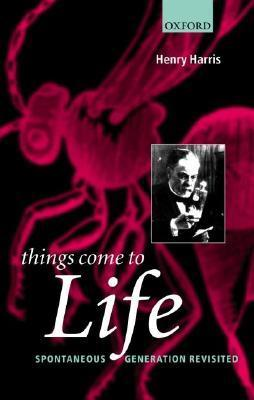 Things Come to Life: Spontaneous Generation Revisited  by  Henry Harris