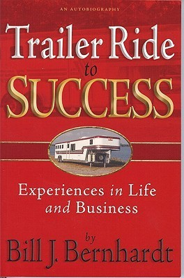 Trailer Ride to Success: Experiences in Life and Business Bill J. Bernhardt