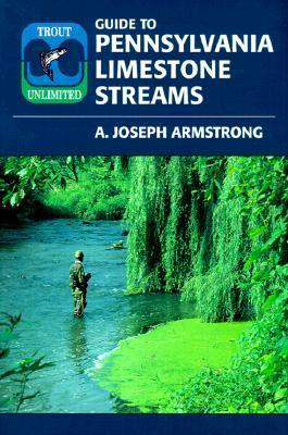 Trout Unlimitd Guide to Pennsylvania Limestone Streams A. Joseph Armstrong