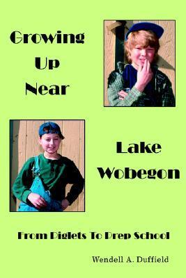 Growing Up Near Lake Wobegon: From Piglets to Prep School  by  Wendell A.  Duffield