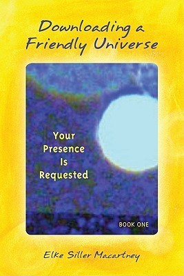Downloading a Friendly Universe, Book 1: Your Presence Is Requested  by  Elke Siller Macartney