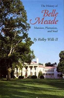 The History Of Belle Meade: Mansion, Plantation, And Stud Ridley W. Wills