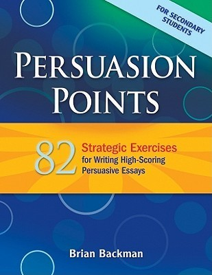 Persuasion Points: 82 Strategic Exercises for Writing High-Scoring Persuasive Essays  by  Brian Backman