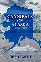 Cannibals of Alaska: Fact or Fable? Hill DeMent