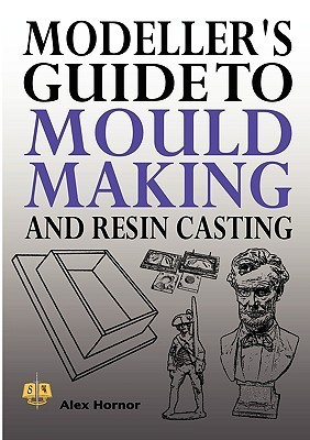 Modellers Guide to Mould Making and Resin Casting  by  Alex Hornor