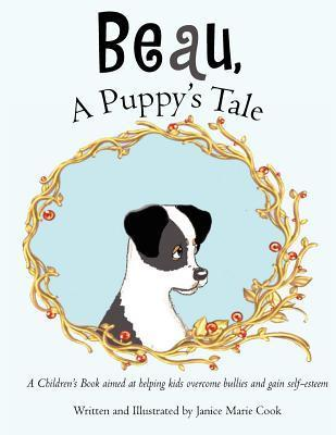 Beau, a Puppys Tale: A Childrens Book Aimed at Helping Kids Overcome Bullies and Gain Self-Esteem  by  Janice Marie Cook