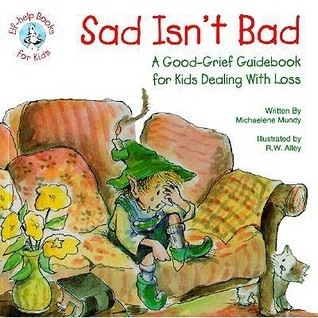 Sad Isnt Bad: A Good-Grief Guidebook for Kids Dealing with Loss  by  Michaelene Mundy