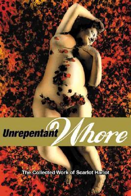 Unrepentant Whore: The Collected Work of Scarlot Harlot Carol Leigh