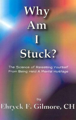 Why Am I Stuck?: The Science of Releasing Yourself from Being Held a Mental Hostage  by  Ehryck F. Gilmore