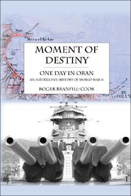 Moment of Destiny - One Day in Oran: An Alternative History of World War II  by  Roger Branfill-Cook