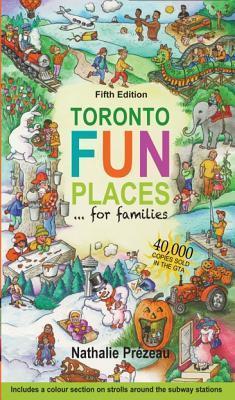 Toronto Fun Places 5th Edition: ... for Families Nathalie Prezeau