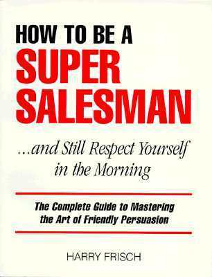 How to Be a Super Salesman: ...and Still Respect Yourself in the Morning Harry Frisch