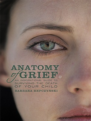 Anatomy of Grief: An Inspirational Guide to Surviving the Death of Your Child Barbara Repczynski
