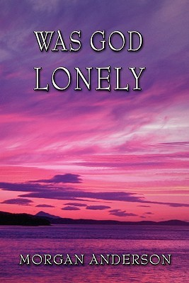 Was God Lonely  by  Morgan Anderson