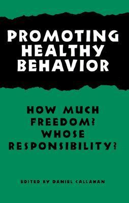 Promoting Healthy Behavior: How Much Freedom? Whose Responsibility? Daniel Callahan