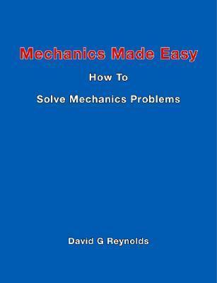 Mechanics Made Easy: How To Solve Mechanics Problems  by  David G. Reynolds