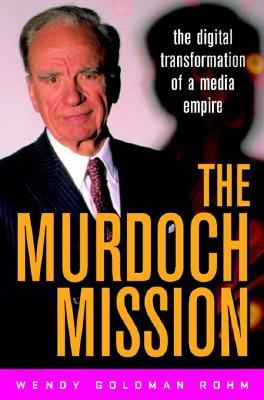 The Murdoch Mission The Digital Transformation Of A Media Empire  by  Wendy Goldman Rohm