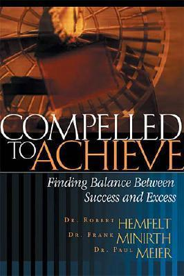 Compelled to Achieve: Finding Balance Between Success and Excess  by  Robert Hemfelt
