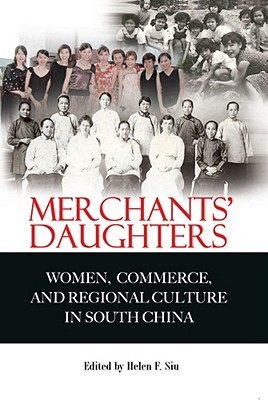 Merchants Daughters: Women, Commerce, and Regional Culture in South China  by  Helen F. Siu