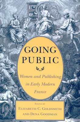 Going Public: Women and Publishing in Early Modern France  by  Elizabeth C. Goldsmith