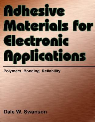 Adhesive Materials For Electronic Applications: Polymers, Bonding, And Reliability Dale W. Swanson