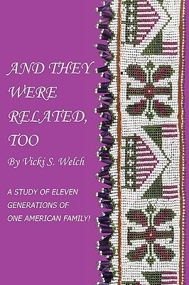 And They Were Related, Too: A Study of Eleven Generations of One American Family! Vicki S. Welch