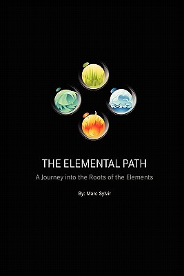 The Elemental Path: A Journey Into the Roots of the Elements  by  Marc Sylvir