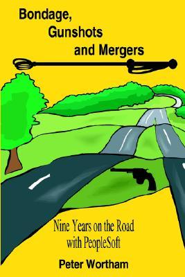 Bondage, Gunshots and Mergers: Nine Years on the Road with PeopleSoft  by  Peter Wortham