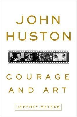 John Huston: Courage and Art  by  Jeffrey Meyers