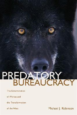 Predatory Bureaucracy: The Extermination of Wolves and the Transformation of the West Michael J. Robinson