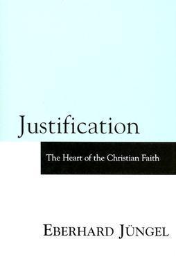 Justification: The Heart of Christian Faith  by  Eberhard Jüngel