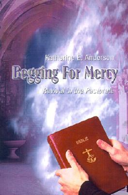 Begging for Mercy: Revival in the Pastorate Katherine E. Anderson