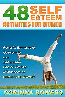 48 Self Esteem Activities for Women: Powerful Exercises for Overcoming Low Self Esteem Plus 50 Positive Affirmations on How to Love Yourself! Corinna Bowers
