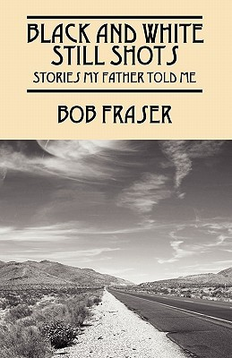 Black and White Still Shots: Stories My Father Told Me  by  Bob Fraser