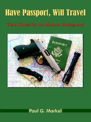 Have Passport, Will Travel: Field Notes for the Modern Bodyguard  by  Paul G. Markel