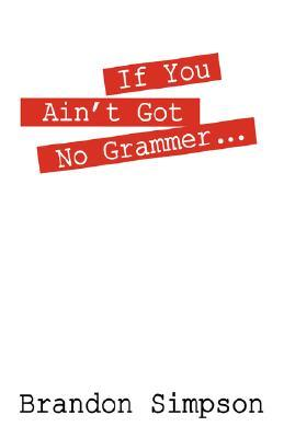 If You Aint Got No Grammer..  by  Brandon Simpson