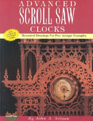 Advanced Scroll Saw Clocks: Measured Drawings for Five Antique Samples  by  John A. Nelson
