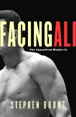 Facing Ali: The Opposition Weighs In  by  Stephen Brunt