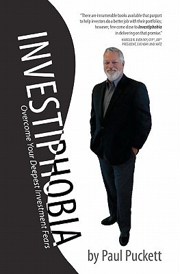 Investiphobia: Overcome Your Deepest Investment Fears  by  Paul Puckett