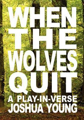 When the Wolves Quit: A Play-In-Verse Joshua Young