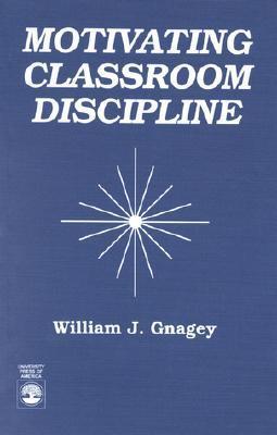 Motivating Classroom Discipline William J. Gnagey