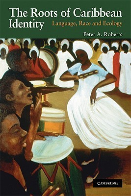 The Roots of Caribbean Identity: Language, Race and Ecology  by  Peter A. Roberts