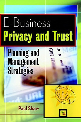 E Business Privacy And Trust: Planning And Management Strategies  by  Paul Shaw