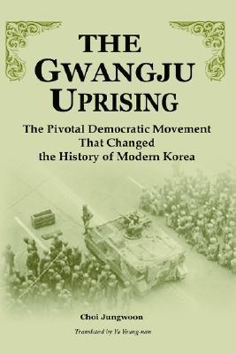 The Gwangju Uprising: The Pivotal Democratic Movement That Changed The History Of Modern Korea Chong-Un Choe