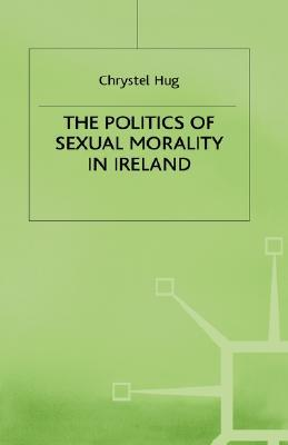 The Politics Of Sexual Morality In Ireland  by  Chrystel Hug